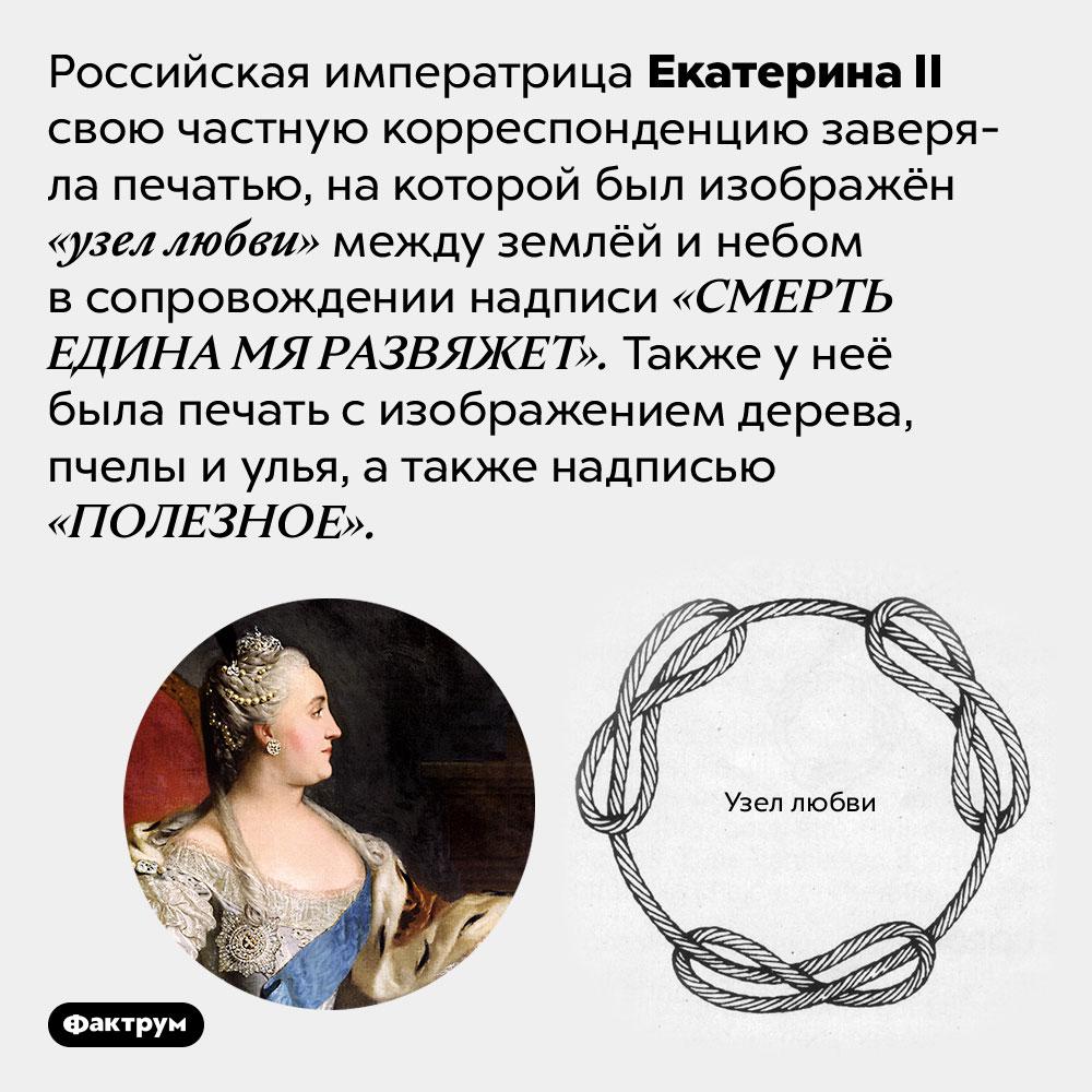 Личная печать ЕкатериныII была довольно романтичной. Российская императрица Екатерина II свою частную корреспонденцию заверяла печатью, на которой был изображён «узел любви» между землёй и небом в сопровождении надписи «СМЕРТЬ ЕДИНА МЯ РАЗВЯЖЕТ». Также у неё была печать с изображением дерева, пчелы и улья, а также надписью «ПОЛЕЗНОЕ».