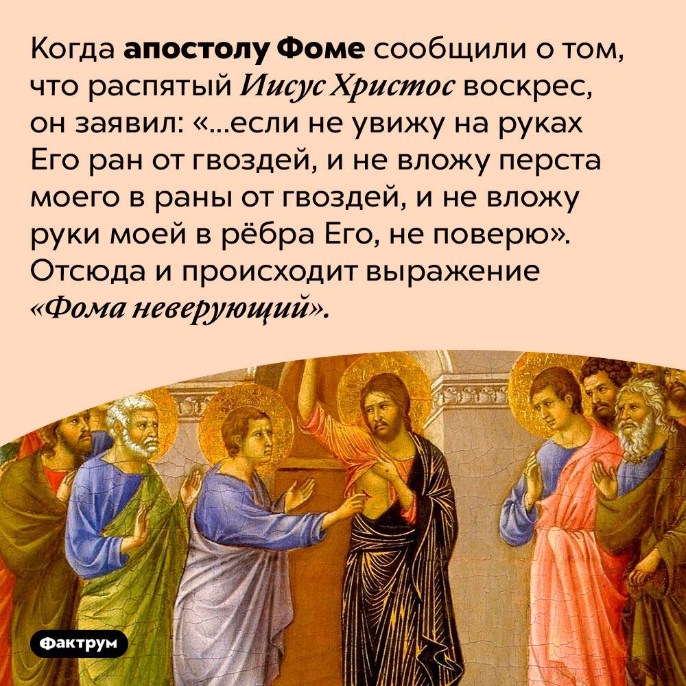 Откуда взялось выражение «Фома неверующий»?. Когда апостолу Фоме сообщили о том, что распятый Иисус Христос воскрес, он заявил: «...если не увижу на руках Его ран от гвоздей, и не вложу перста моего в раны от гвоздей, и не вложу руки моей в рёбра Его, не поверю». Отсюда и происходит выражение «Фома неверующий».