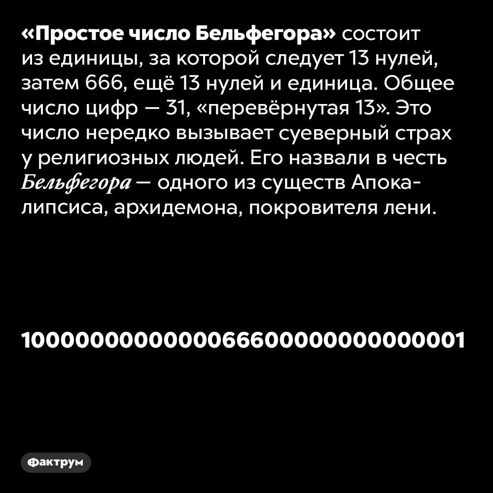 «Простое число Бельфегора» состоит изединицы, 13нулей, затем666, ещё13нулей, иединица. «Простое число Бельфегора» состоит из единицы, за которой следует 13 нулей, затем 666, ещё 13 нулей, и единица. Общее число цифр — 31, «перевёрнутая 13». Это число нередко вызывает суеверный страх у религиозных людей. Его назвали в честь Бельфегора — одного из существ Апокалипсиса, архидемона, покровителя лени.
