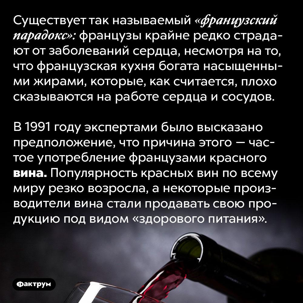 В 1990-е годы красное вино продавали как продукт здорового питания. Существует так называемый «французский парадокс»: французы крайне редко страдают от заболеваний сердца, несмотря на то, что французская кухня богата насыщенными жирами, которые, как считается, плохо сказываются на работе сердца и сосудов.   В 1991 году экспертами было высказано предположение, что причина этого — частое употребление французами красного вина. Популярность красных вин по всему миру резко возросла, а некоторые производители вина стали продавать свою продукцию под видом «здорового питания».