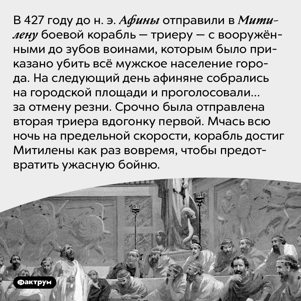 Как афиняне послали вМитилену корабль убийц, апотом вдруг передумали. В 427 году до н. э. Афины отправили в Митилену боевой корабль — триеру — с вооружёнными до зубов воинами, которым было приказано убить всё мужское население города. На следующий день афиняне собрались на городской площади и проголосовали… за отмену резни. Срочно была отправлена вторая триера вдогонку первой. Мчась всю ночь на предельной скорости, корабль достиг Митилены как раз вовремя, чтобы предотвратить ужасную бойню.