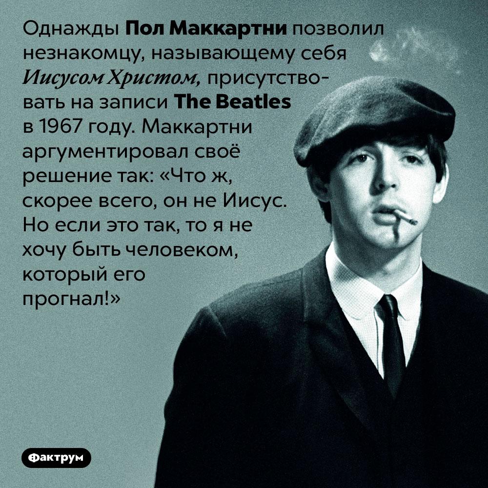Пол Маккартни нестал прогонять «Иисуса» изстудии. Однажды Пол Маккартни позволил незнакомцу, называющему себя Иисусом Христом, присутствовать на записи The Beatles в 1967 году. Маккартни аргументировал своё решение так: «Что ж, скорее всего, он не Иисус. Но если это так, то я не хочу быть человеком, который его прогнал!»