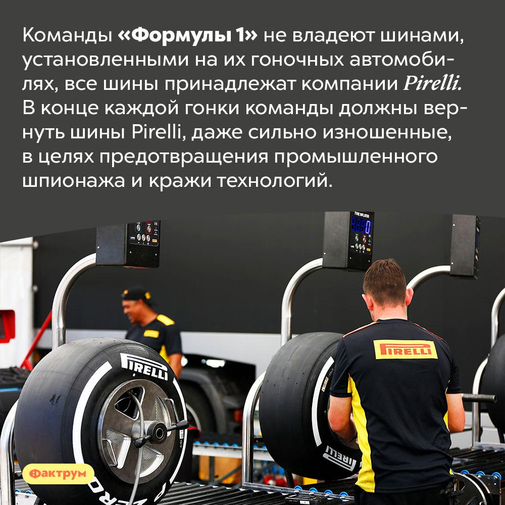 Все шины «Формулы1» принадлежат компании Pirelli. Команды «Формулы 1» не владеют шинами, установленными на их гоночных автомобилях, все шины принадлежат компании Pirelli. В конце каждой гонки команды должны вернуть шины Pirelli, даже сильно изношенные, в целях предотвращения промышленного шпионажа и кражи технологий.