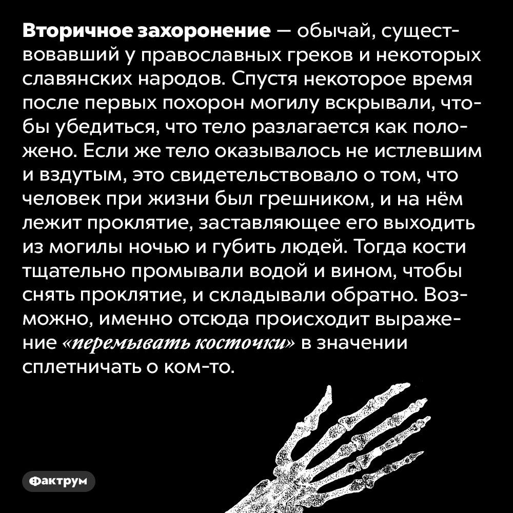 Вторичное захоронение — древний православный обычай. Вторичное захоронение — обычай, существовавший у православных греков и некоторых славянских народов. Спустя некоторое время после первых похорон могилу вскрывали, чтобы убедиться, что тело разлагается как положено. Если же тело оказывалось не истлевшим и вздутым, это свидетельствовало о том, что человек при жизни был грешником, и на нём лежит проклятие, заставляющее его выходить из могилы ночью и губить людей. Тогда кости тщательно промывали водой и вином, чтобы снять проклятие, и складывали обратно. Возможно, именно отсюда происходит выражение «перемывать косточки» в значении сплетничать о ком-то.
