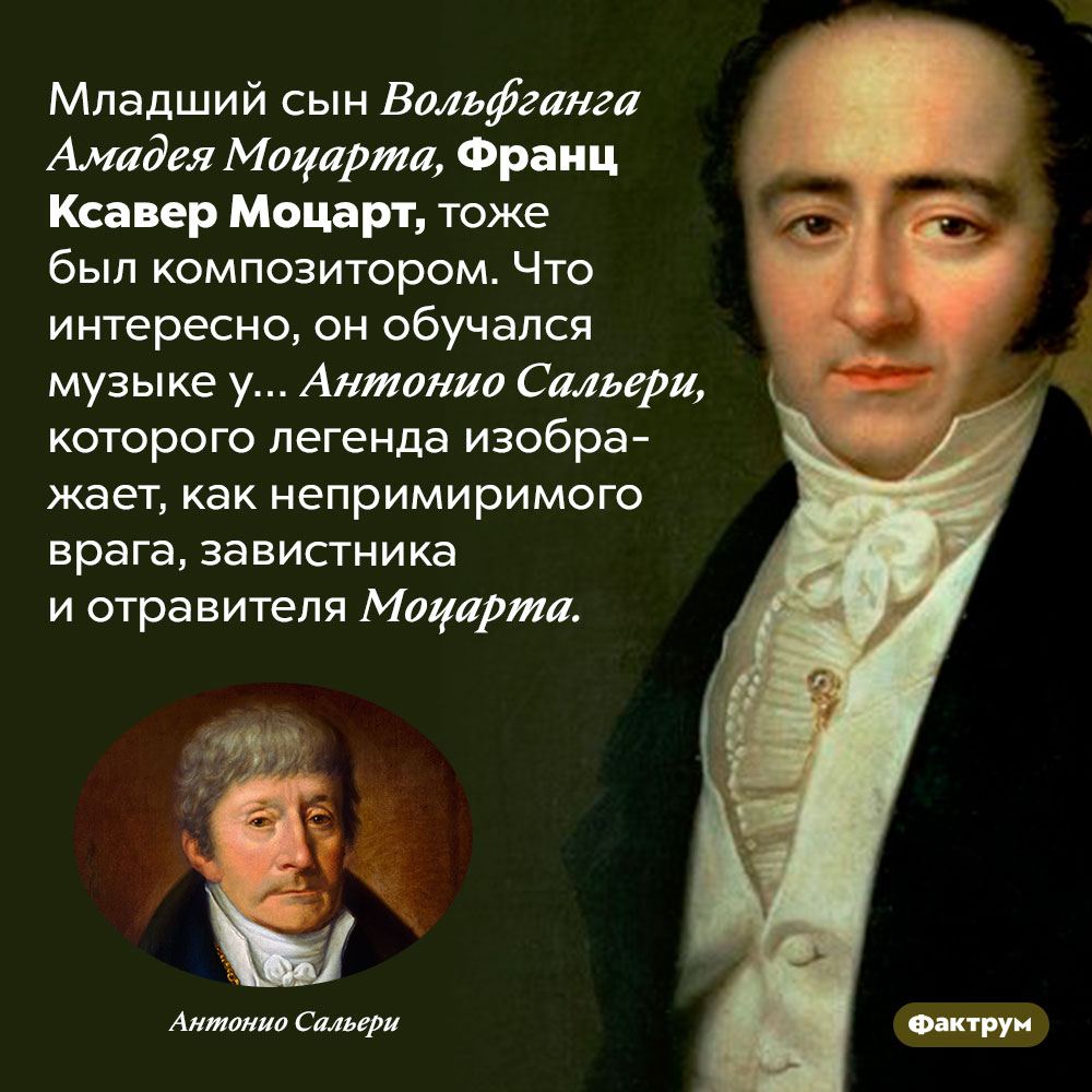 Младший сын Моцарта учился музыке уСальери. Младший сын Вольфганга Амадея Моцарта, Франц Ксавер Моцарт, тоже был композитором. Что интересно, он обучался музыке у… Антонио Сальери, которого легенда изображает, как непримиримого врага, завистника и отравителя Моцарта.