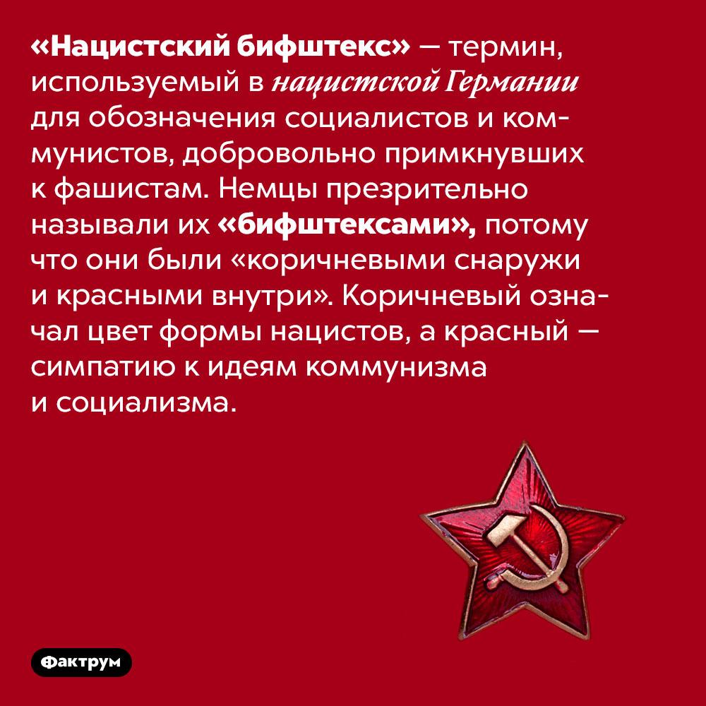 Нацисты называли примкнувшим кним коммунистов «бифштексами». «Нацистский бифштекс» — термин, используемый в нацистской Германии для обозначения социалистов и коммунистов, добровольно примкнувших к фашистам. Немцы презрительно называли их «бифштексами», потому что они были «коричневыми снаружи и красными внутри». Коричневый означал цвет формы нацистов, а красный — симпатию к идеям коммунизма и социализма.