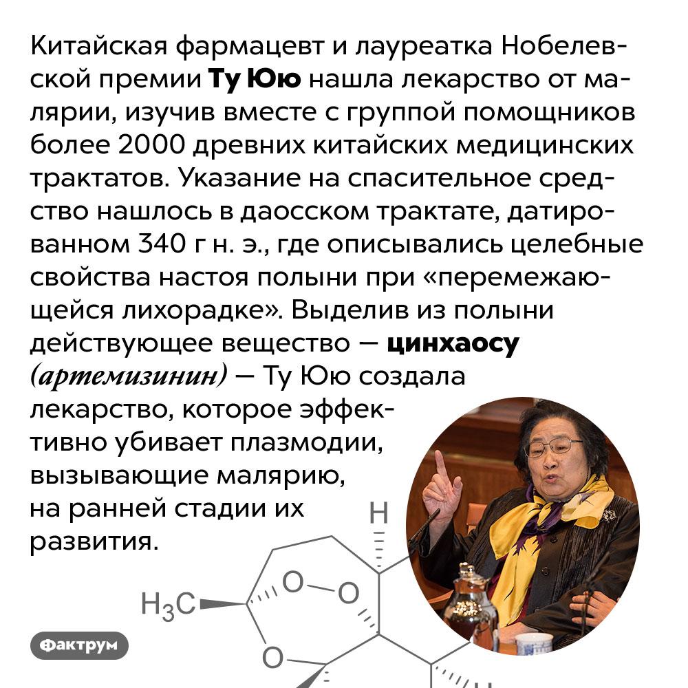 Китайский фармацевт нашла лекарство от малярии в трактате 340 г н. э.. Китайская фармацевт и лауреатка Нобелевской премии Ту Юю нашла лекарство от малярии, изучив вместе с группой помощников более 2000 древних китайских медицинских трактатов. Указание на спасительное средство нашлось в даосском трактате, датированном 340 г н. э., где описывались целебные свойства настоя полыни при «перемежающейся лихорадке». Выделив из полыни действующее вещество — цинхаосу (артемизинин) — Ту Юю создала лекарство, которое эффективно убивает плазмодии, вызывающие малярию, на ранней стадии их развития.