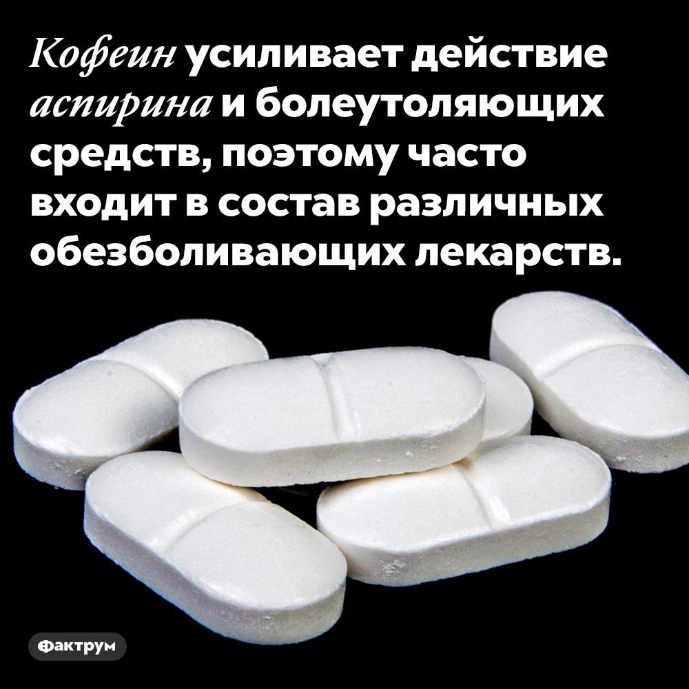 Кофеин усиливает действие аспирина. Кофеин усиливает действие аспирина и болеутоляющих средств, поэтому часто входит в состав различных обезболивающих лекарств.