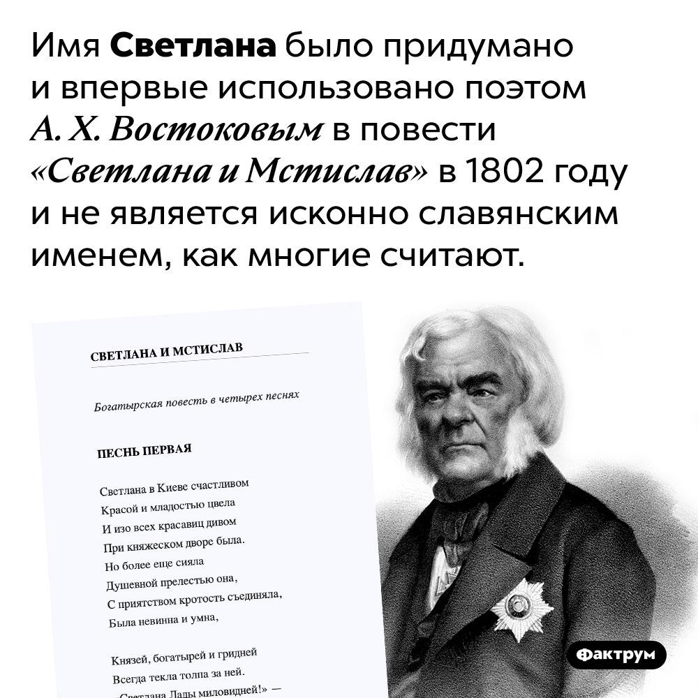 Имя Светлана придумал поэт Востоков в1802году. Имя Светлана было придумано и впервые использовано поэтом А. Х. Востоковым в повести «Светлана и Мстислав» в 1802 году и не является исконно славянским именем, как многие считают.