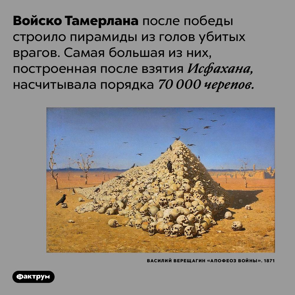 Войско Тамерлана построило пирамиду из70000черепов врагов. Войско Тамерлана после победы строило пирамиды из голов убитых врагов. Самая большая из них, построенная после взятия Исфахана, насчитывала порядка 70 000 черепов.