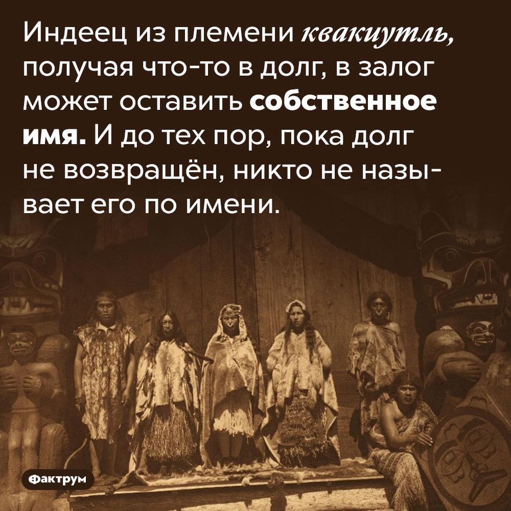 Индеец изплемени квакиутль может заложить своё имя. Индеец из племени квакиутль, получая что-то в долг, в залог может оставить собственное имя. И до тех пор, пока долг не возвращён, никто не называет его по имени.