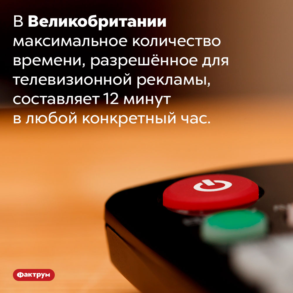 Британское телевидение неимеет права мучить зрителей рекламой дольше 12минут вчас. В Великобритании максимальное количество времени, разрешённое для телевизионной рекламы, составляет 12 минут в любой конкретный час.