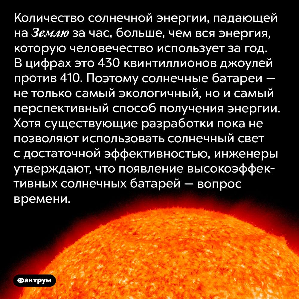 Зачас Земля получает отСолнца больше энергии, чем всё человечество тратит загод. Количество солнечной энергии, падающей на Землю за час, больше, чем вся энергия, которую человечество использует за год. В цифрах это 430 квинтиллионов джоулей против 410. Поэтому солнечные батареи — не только самый экологичный, но и самый перспективный способ получения энергии. Хотя существующие разработки пока не позволяют использовать солнечный свет с достаточной эффективностью, инженеры утверждают, что появление высокоэффективных солнечных батарей — вопрос времени.
