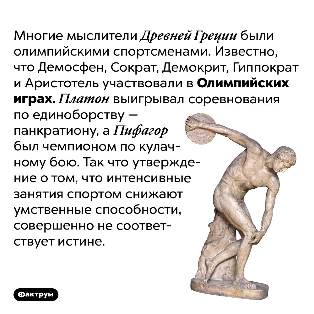 Древнегреческие философы были олимпийскими спортсменами. Многие мыслители Древней Греции были олимпийскими спортсменами. Известно, что Демосфен, Сократ, Демокрит, Гиппократ и Аристотель участвовали в Олимпийских играх. Платон выигрывал соревнования по единоборству — панкратиону, а Пифагор был чемпионом по кулачному бою. Так что утверждение о том, что интенсивные занятия спортом снижают умственные способности, совершенно не соответствует истине.
