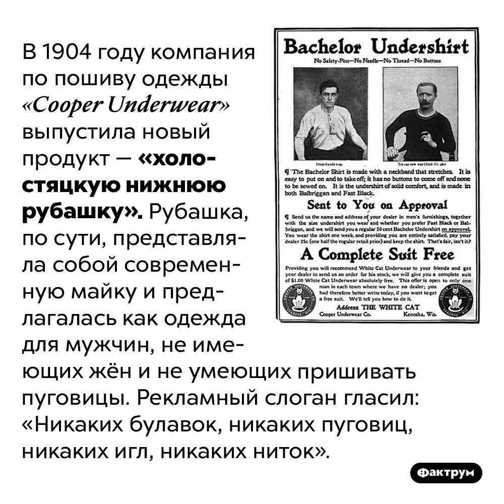 Изначально мужские майки продавались как «холостяцкие нижние рубашки». В 1904 году компания по пошиву одежды «Cooper Underwear» выпустила новый продукт — «холостяцкую нижнюю рубашку». Рубашка, по сути, представляла собой современную майку и предлагалась как одежда для мужчин, не имеющих жён и не умеющих пришивать пуговицы. Рекламный слоган гласил: «Никаких булавок, никаких пуговиц, никаких игл, никаких ниток».