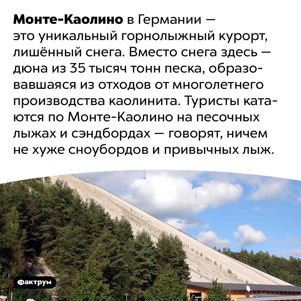 Монте-Каолино — горнолыжный курорт без снега. Монте-Каолино в Германии — это уникальный горнолыжный курорт, лишённый снега. Вместо снега здесь — дюна из 35 тысяч тонн песка, образовавшаяся из отходов от многолетнего производства каолинита. Туристы катаются по Монте-Каолино на песочных лыжах и сэндбордах — говорят, ничем не хуже сноубордов и привычных лыж.
