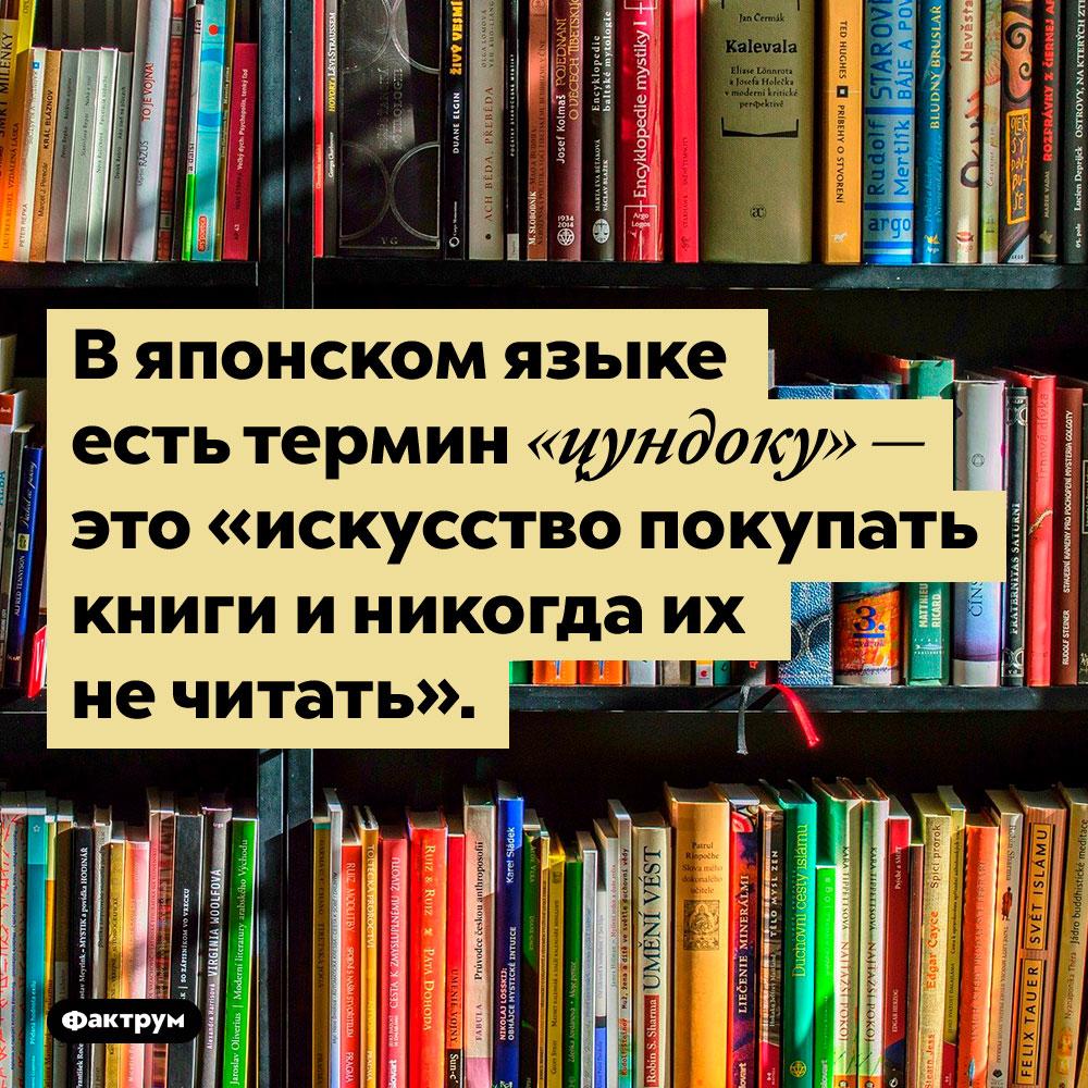 В японском языке есть специальный термин для непрочитанных книг. В японском языке есть термин «цундоку» — это «искусство покупать книги и никогда их не читать».
