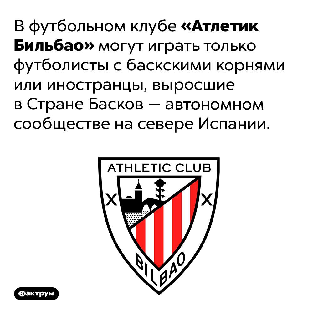 Футболисты клуба «Атлетик Бильбао» должны иметь баскские корни. В футбольном клубе «Атлетик Бильбао» могут играть только футболисты с баскскими корнями или иностранцы, выросшие в Стране Басков — автономном сообществе на севере Испании.