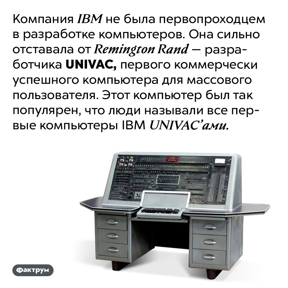Первые компьютеры IBM люди называли «юниваками», в честь компьютеров их конкурента. Компания IBM не была первопроходцем в разработке компьютеров. Она сильно отставала от Remington Rand — разработчика UNIVAC, первого коммерчески успешного компьютера для массового пользователя. Этот компьютер был так популярен, что люди называли все первые компьютеры IBM UNIVAC'ами.