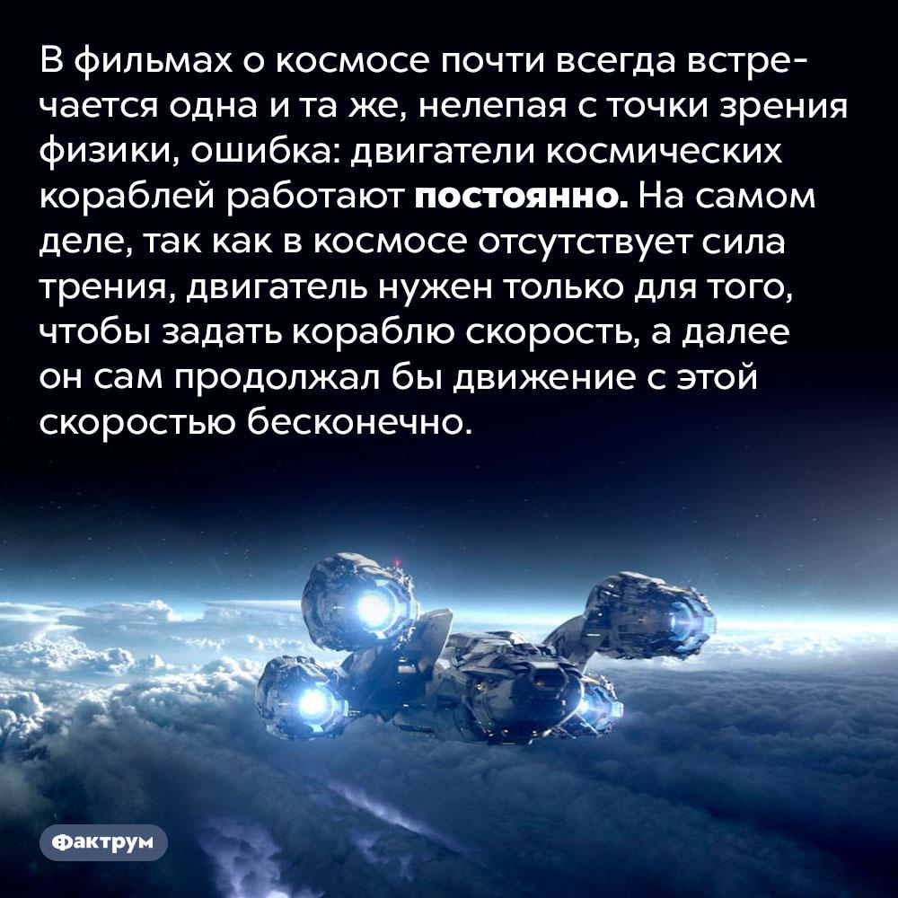 Вкино окосмосе постоянно встречается одна итажеглупая ошибка. В фильмах о космосе почти всегда встречается одна и та же, нелепая с точки зрения физики, ошибка: двигатели космических кораблей работают постоянно. На самом деле, так как в космосе отсутствует сила трения, двигатель нужен только для того, чтобы задать кораблю скорость, а далее он сам продолжал бы движение с этой скоростью бесконечно.