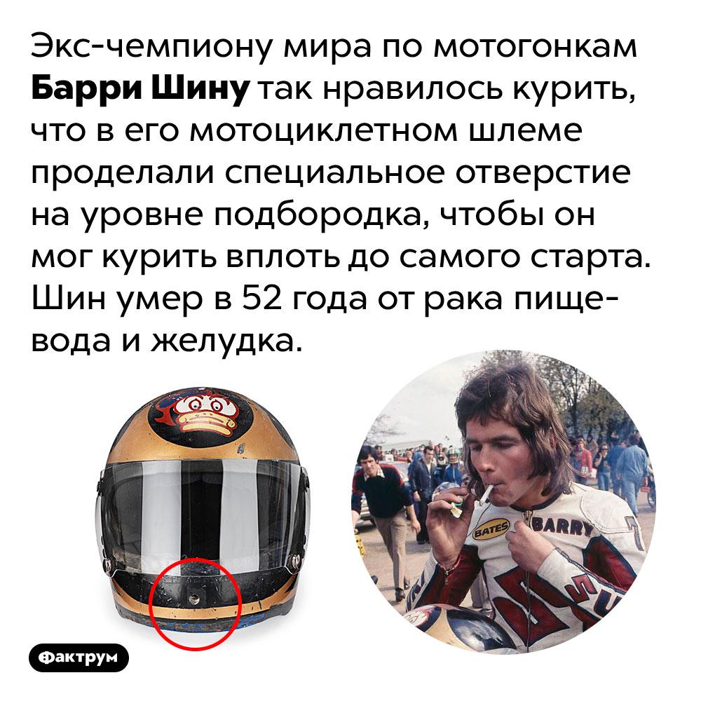Гонщик, который любил курить, носил шлем сдырочкой для сигареты. Экс-чемпиону мира по мотогонкам Барри Шину так нравилось курить, что в его мотоциклетном шлеме проделали специальное отверстие на уровне подбородка, чтобы он мог курить вплоть до самого старта. Шин умер в 52 года от рака пищевода и желудка.