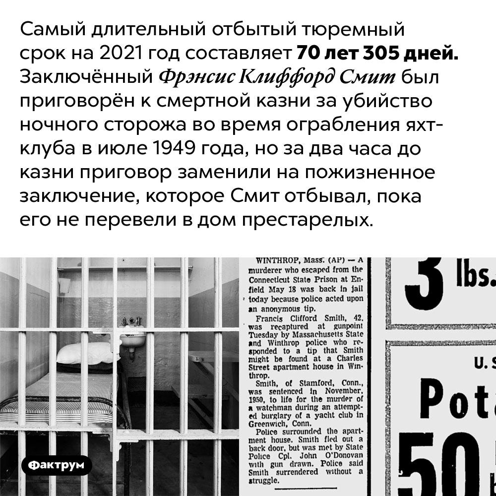 Самый длинный тюремный срок, отбытый заключённым, превышает 70лет. Самый длительный отбытый тюремный срок на 2021 год составляет 70 лет 305 дней. Заключённый Фрэнсис Клиффорд Смит был приговорён к смертной казни за убийство ночного сторожа во время ограбления яхт-клуба в июле 1949 года, но за два часа до казни приговор заменили на пожизненное заключение, которое Смит отбывал, пока его не перевели в дом престарелых.