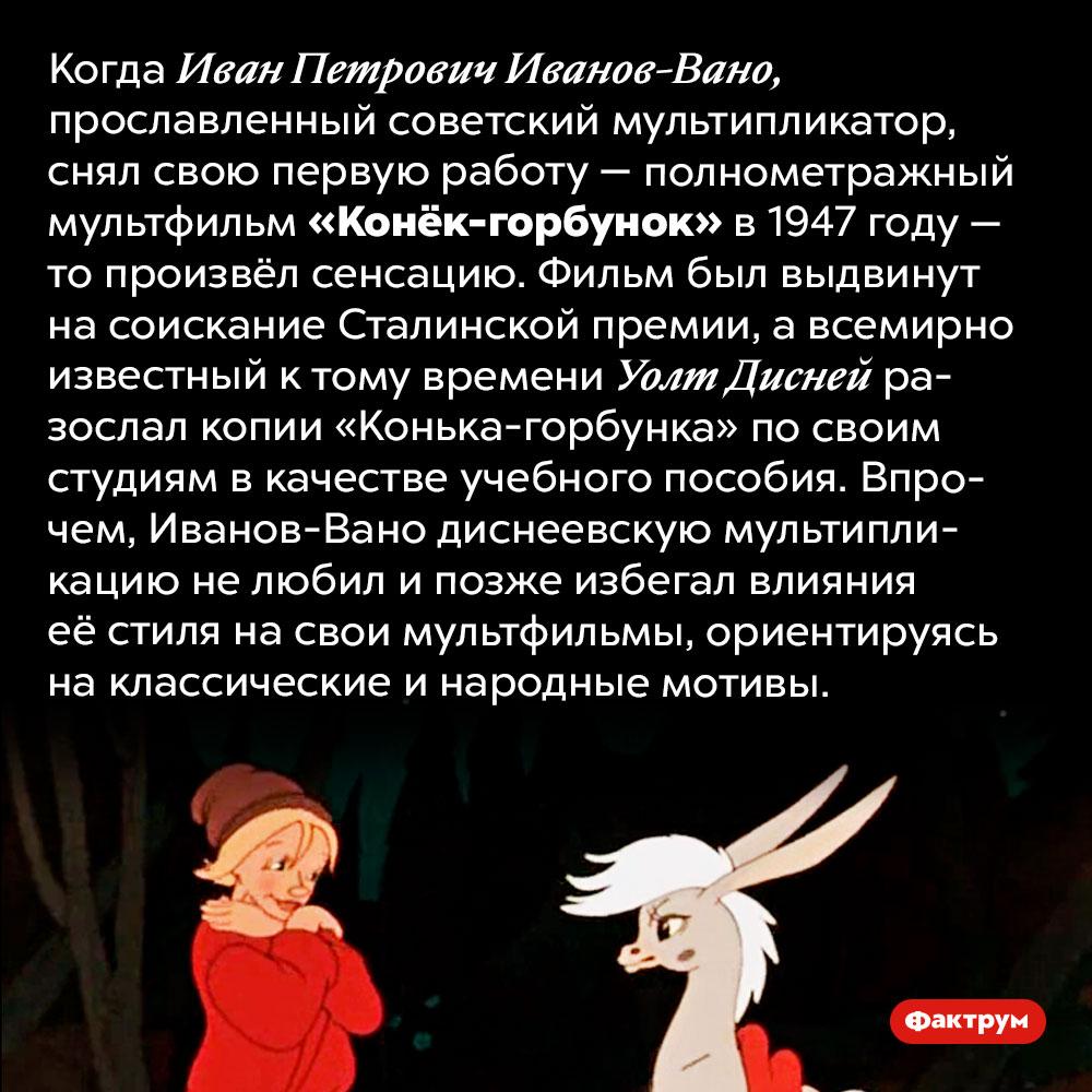 Студии Диснея использовали советский мультфильм «Конёк-горбунок» вкачестве учебного пособия. Когда Иван Петрович Иванов-Вано, прославленный советский мультипликатор, снял свою первую работу — полнометражный мультфильм «Конёк-горбунок» в 1947 году — то произвёл сенсацию. Фильм был выдвинут на соискание Сталинской премии, а всемирно известный к тому времени Уолт Дисней разослал копии «Конька-горбунка» по своим студиям в качестве учебного пособия. Впрочем, Иванов-Вано диснеевскую мультипликацию не любил и позже избегал влияния её стиля на свои мультфильмы, ориентируясь на классические и народные мотивы.
