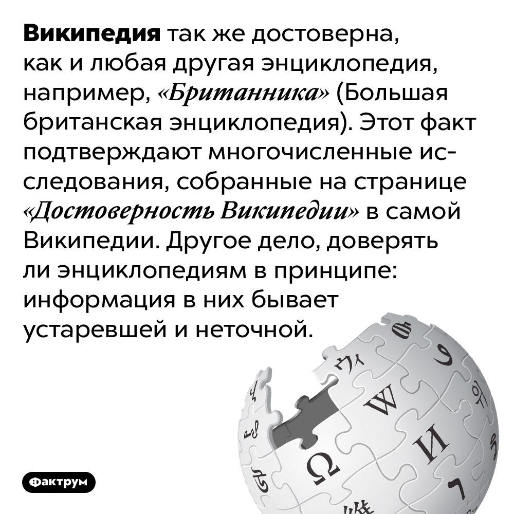 Википедия так жедостоверна, как идругие энциклопедии. Википедия так же достоверна, как и любая другая энциклопедия, например, «Британника» (Большая британская энциклопедия). Этот факт подтверждают многочисленные исследования, собранные на странице «Достоверность Википедии» в самой Википедии. Другое дело, доверять ли энциклопедиям в принципе: информация в них бывает устаревшей и неточной.