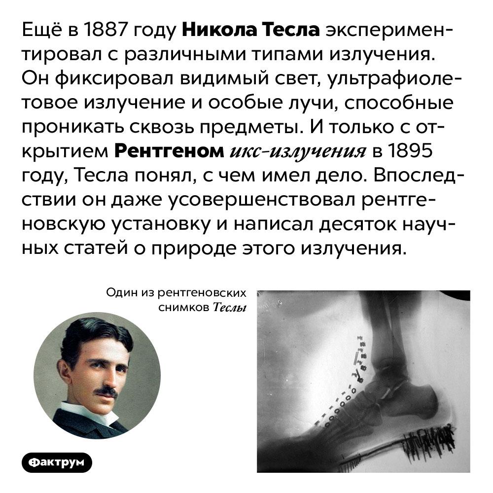 Тесла обнаружил рентгеновские лучи раньше Рентгена. Ещё в 1887 году Никола Тесла экспериментировал с различными типами излучения. Он фиксировал видимый свет, ультрафиолетовое излучение и особые лучи, способные проникать сквозь предметы. И только с открытием Рентгеном икс-излучения в 1895 году, Тесла понял, с чем имел дело. Впоследствии он даже усовершенствовал рентгеновскую установку и написал десяток научных статей о природе этого излучения.
