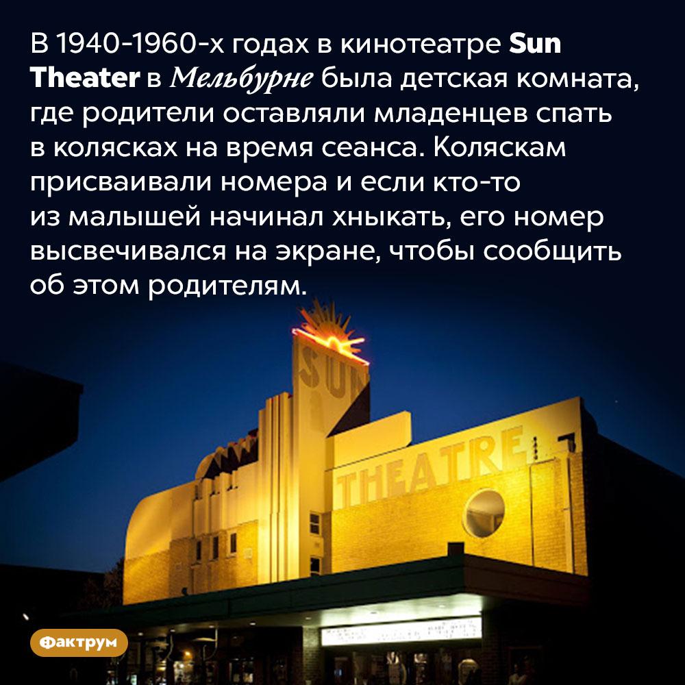 В мельбурнском кинотеатре была комната для младенцев. В 1940-1960-х годах в кинотеатре Sun Theater в Мельбурне была детская комната, где родители оставляли младенцев спать в колясках на время сеанса. Коляскам присваивали номера и если кто-то из малышей начинал хныкать, его номер высвечивался на экране, чтобы сообщить об этом родителям.