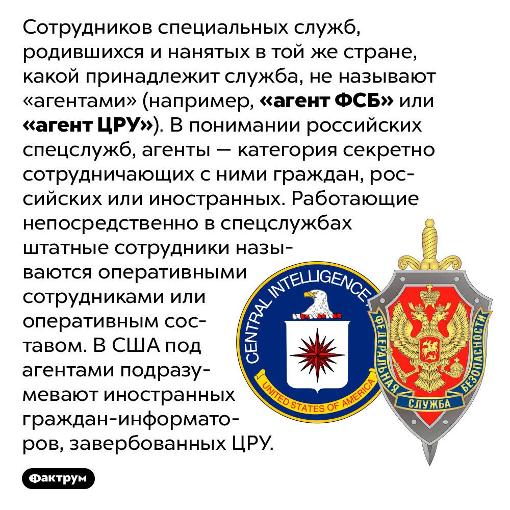 Штатных сотрудников спецслужб неназывают «агентами». Сотрудников специальных служб, родившихся и нанятых в той же стране, какой принадлежит служба, не называют «агентами» (например, «агент ФСБ» или «агент ЦРУ»). В понимании российских спецслужб, агенты — категория секретно сотрудничающих с ними граждан, российских или иностранных. Работающие непосредственно в спецслужбах штатные сотрудники называются оперативными сотрудниками или оперативным составом. В США под агентами подразумевают иностранных граждан-информаторов, завербованных ЦРУ.
