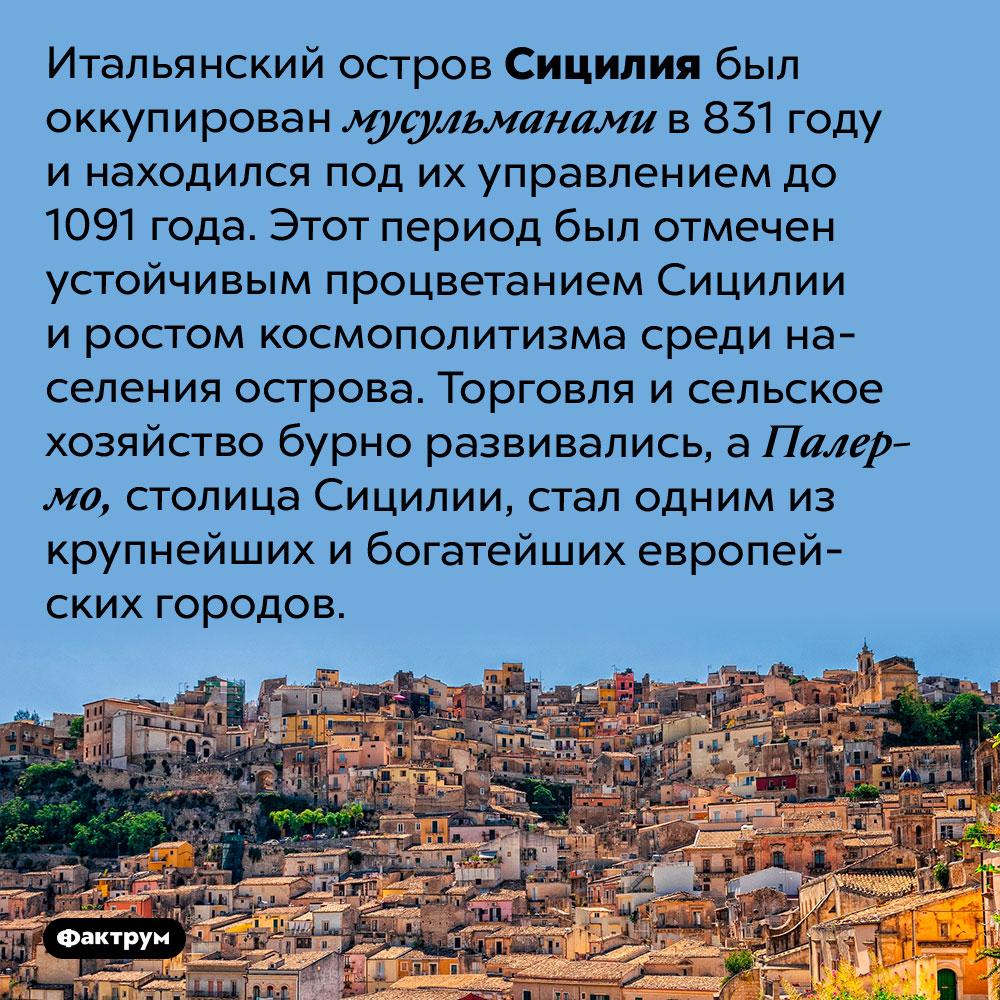 Под управлением мусульман Сицилия стала бурно развиваться. Итальянский остров Сицилия был оккупирован мусульманами в 831 году и находился под их управлением до 1091 года. Этот период был отмечен устойчивым процветанием Сицилии и ростом космополитизма среди населения острова. Торговля и сельское хозяйство бурно развивались, а Палермо, столица Сицилии, стал одним из крупнейших и богатейших европейских городов.