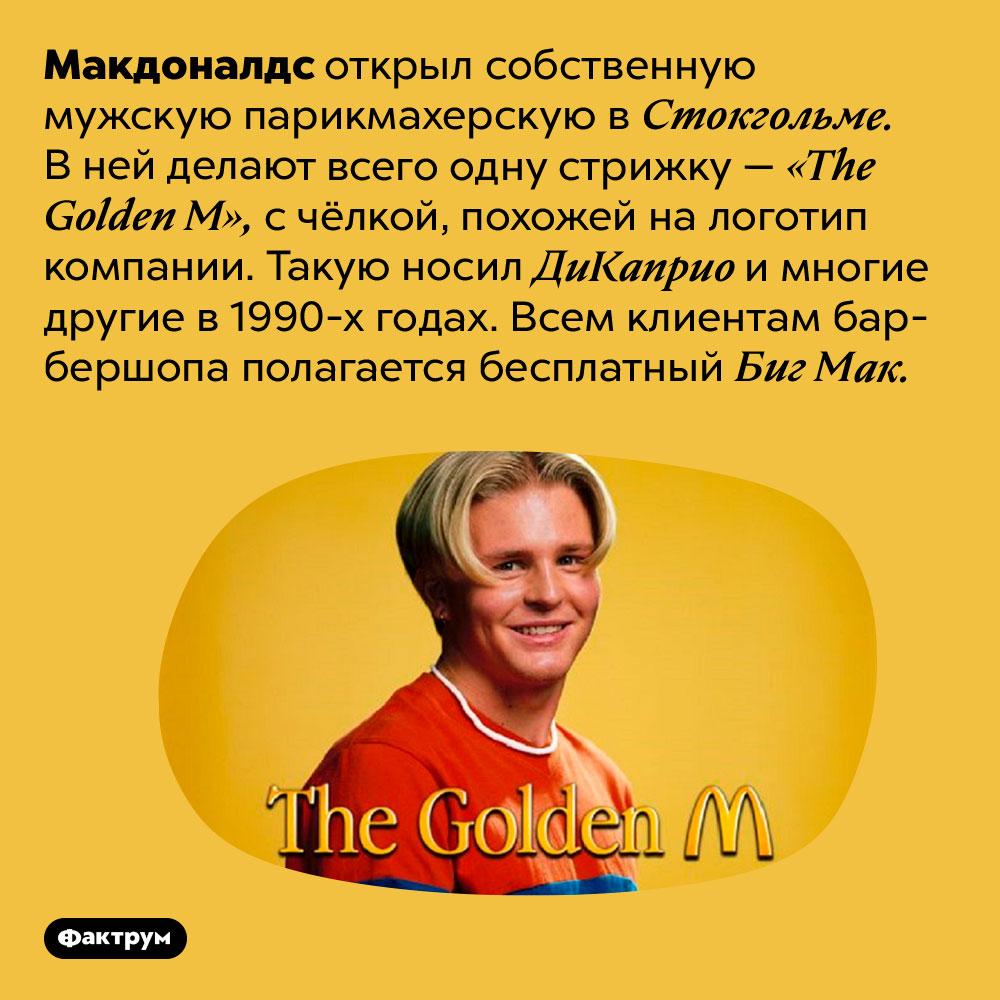 ВСтокгольме есть мужская парикмахерская Макдоналдс. Макдоналдс открыл собственную мужскую парикмахерскую в Стокгольме. В ней делают всего одну стрижку — «The Golden M», с чёлкой, похожей на логотип компании. Такую носил ДиКаприо и многие другие в 1990-х годах. Всем клиентам барбершопа полагается бесплатный Биг Мак.