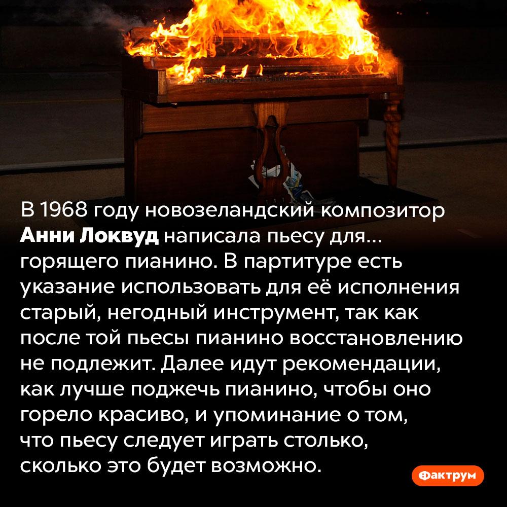 В1968году была написана пьеса для горящего пианино. В 1968 году новозеландский композитор Анни Локвуд написала пьесу для… горящего пианино. В партитуре есть указание использовать для её исполнения старый, негодный инструмент, так как после той пьесы пианино восстановлению не подлежит. Далее идут рекомендации, как лучше поджечь пианино, чтобы оно горело красиво, и упоминание о том, что пьесу следует играть столько, сколько это будет возможно.