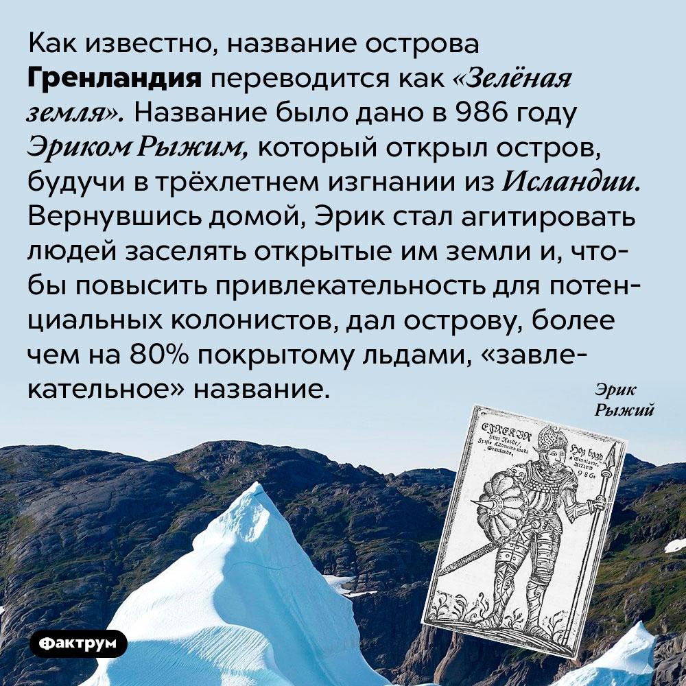 Название Гренландия было дано острову ради рекламы. Как известно, название острова Гренландия переводится как «Зелёная земля». Название было дано в 986 году Эриком Рыжим, который открыл остров, будучи в трёхлетнем изгнании из Исландии. Вернувшись домой, Эрик стал агитировать людей заселять открытые им земли и, чтобы повысить привлекательность для потенциальных колонистов, дал острову, более чем на 80% покрытому льдами, «завлекательное» название.