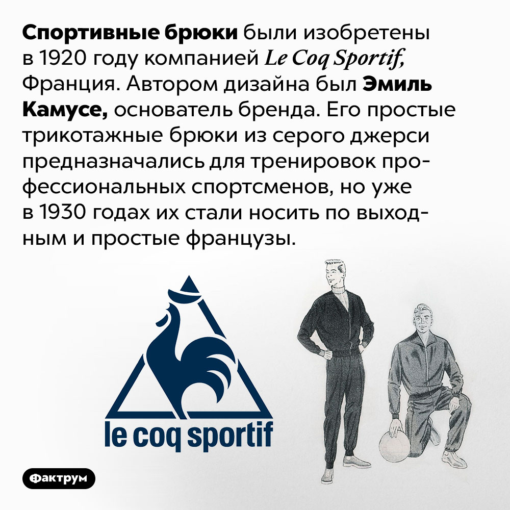 Спортивные брюки придумали воФранции в1920году. Спортивные брюки были изобретены в 1920 году компанией Le Coq Sportif, Франция. Автором дизайна был Эмиль Камусе, основатель бренда. Его простые трикотажные брюки из серого джерси предназначались для тренировок профессиональных спортсменов, но уже в 1930 годах их стали носить по выходным и простые французы.