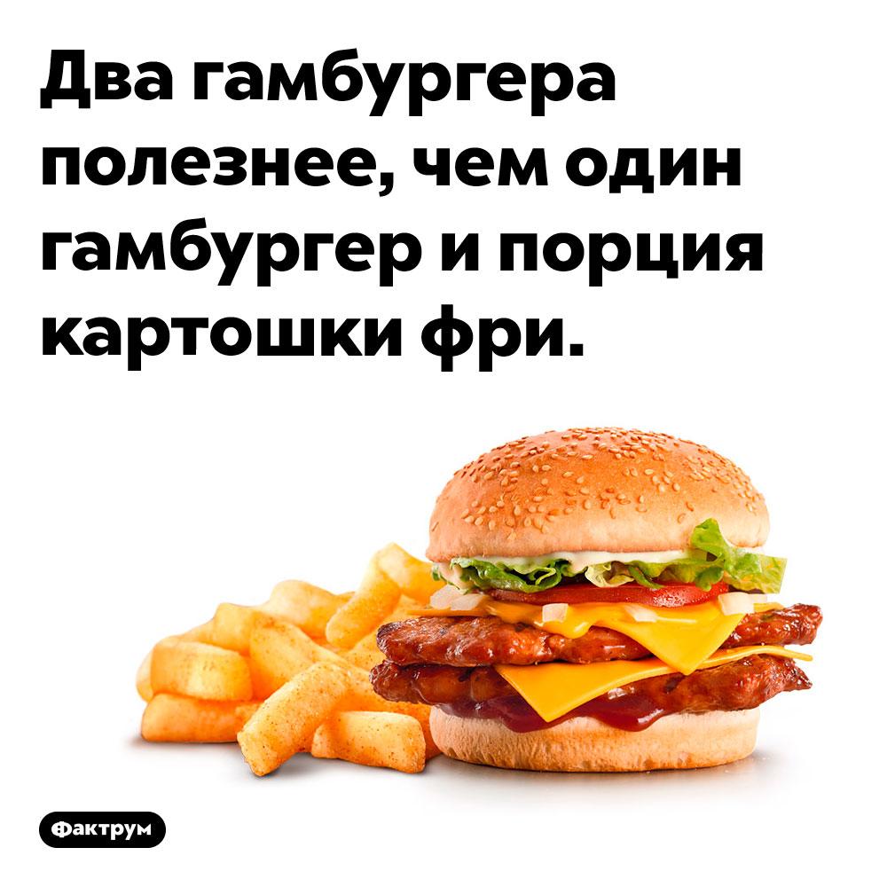 Лучше съесть два гамбургера, чем гамбургер икартофель фри. Два гамбургера полезнее, чем один гамбургер и порция картошки фри.