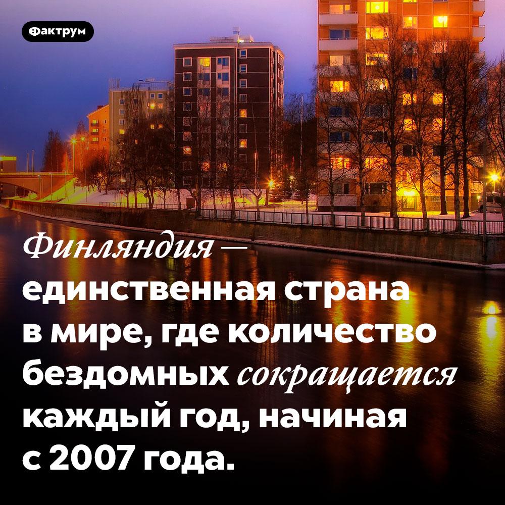 Количество бездомных вФинляндии сокращается. Финляндия — единственная страна в мире, где количество бездомных сокращается каждый год, начиная с 2007 года.