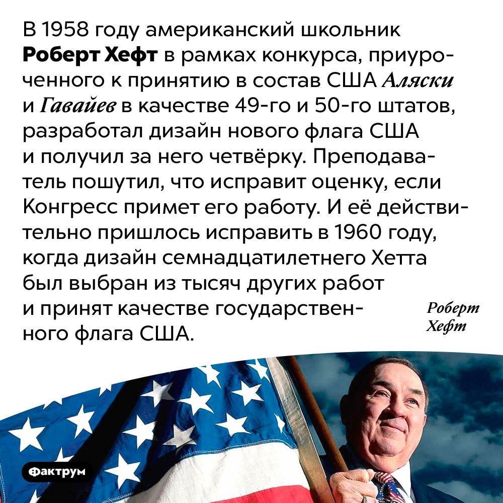 Дизайн американского флага придумал школьник. В 1958 году американский школьник Роберт Хефт в рамках конкурса, приуроченного к принятию в состав США Аляски и Гавайев в качестве 49-го и 50-го штатов, разработал дизайн нового флага США и получил за него четвёрку. Преподаватель пошутил, что исправит оценку, если Конгресс примет его работу. И её действительно пришлось исправить в 1960 году, когда дизайн семнадцатилетнего Хетта был выбран из тысяч других работ и принят качестве государственного флага США.