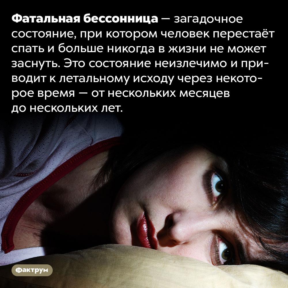Человек может лишиться сна навсю оставшуюся жизнь— иникто незнает, почему. Фатальная бессонница — загадочное состояние, при котором человек перестаёт спать и больше никогда в жизни не может заснуть. Это состояние неизлечимо и приводит к летальному исходу через некоторое время — от нескольких месяцев до нескольких лет.