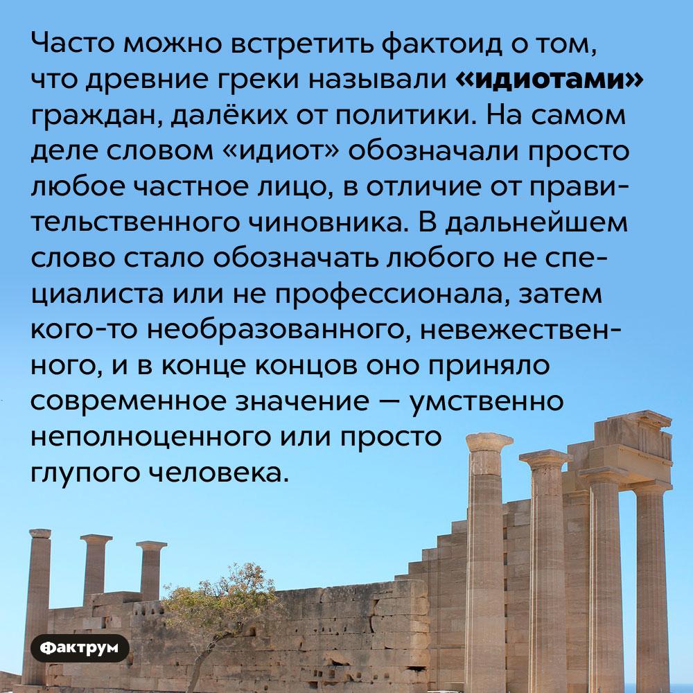 Эволюция слова «идиот». Часто можно встретить фактоид о том, что древние греки называли «идиотами» граждан, далёких от политики. На самом деле словом «идиот» обозначали просто любое частное лицо, в отличие от правительственного чиновника. В дальнейшем слово стало обозначать любого не специалиста или не профессионала, затем кого-то необразованного, невежественного, и в конце концов оно приняло современное значение — умственно неполноценного или просто глупого человека.