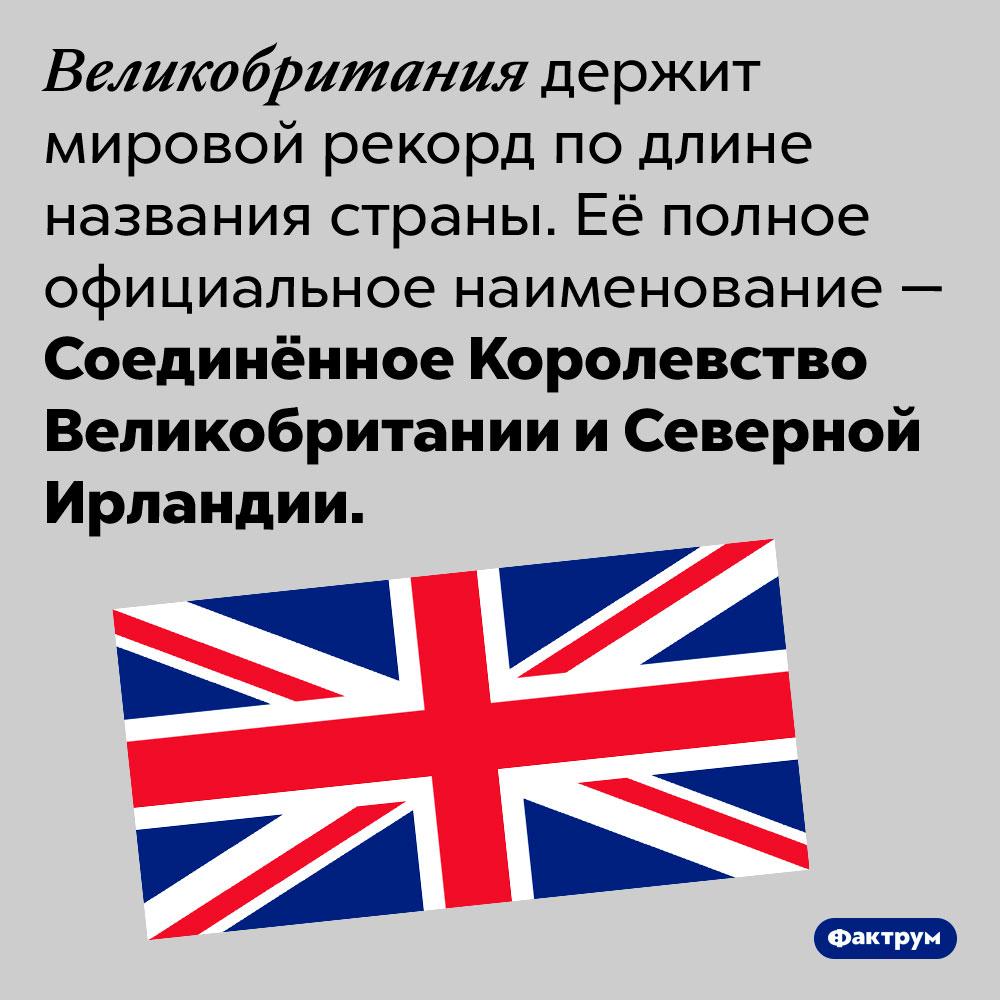 Самое длинное официальное название страны — уСоединённого Королевства Великобритании иСеверной Ирландии. Великобритания держит мировой рекорд по длине названия страны. Её полное официальное наименование — Соединённое Королевство Великобритании и Северной Ирландии.