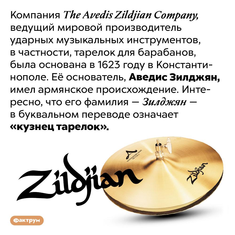 Аведис Зилджян основал The Avedis Zildjian Company в1623году. Компания The Avedis Zildjian Company, ведущий мировой производитель ударных музыкальных инструментов, в частности, тарелок для барабанов, была основана в 1623 году в Константинополе. Её основатель, Аведис Зилджян, имел армянское происхождение. Интересно, что его фамилия — Зилджян — в буквальном переводе означает «кузнец тарелок».