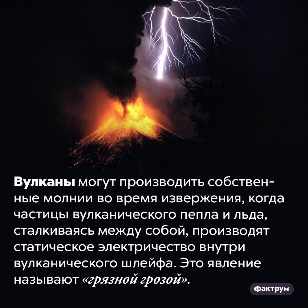 Вулканы могут создавать грязные грозы. Вулканы могут производить собственные молнии во время извержения, когда частицы вулканического пепла и льда, сталкиваясь между собой, производят статическое электричество внутри вулканического шлейфа. Это явление называют «грязной грозой».
