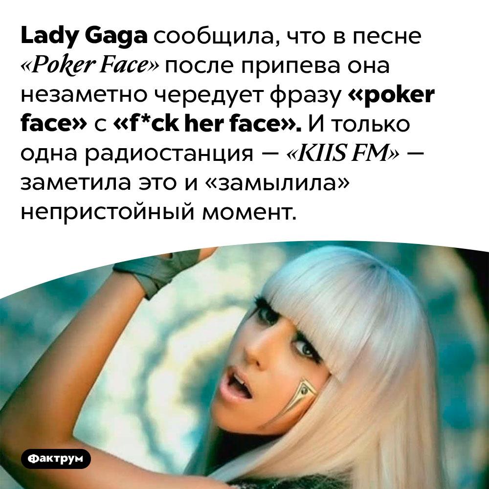 Lady Gaga впесне «Poker Face» поёт «f*ck her face». Lady Gaga сообщила, что в песне «Poker Face» после припева она незаметно чередует фразу «poker face» с «f*ck her face». И только одна радиостанция — «KIIS FM» — заметила это и «замылила» непристойный момент.