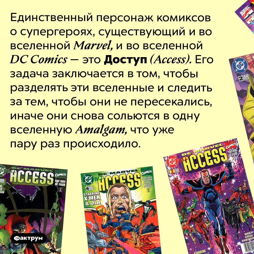 Единственный персонаж, существующий ивкомиксах Marvel, ивкомиксах DCComics — Доступ. Единственный персонаж комиксов о супергероях, существующий и во вселенной Marvel, и во вселенной DC Comics — это Доступ (Access). Его задача заключается в том, чтобы разделять эти вселенные и следить за тем, чтобы они не пересекались, иначе они снова сольются в одну вселенную Amalgam, что уже пару раз происходило.