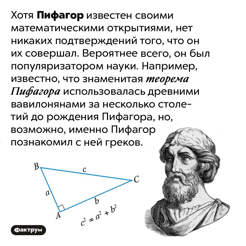 Пифагор вряд либыл выдающимся математиком. Хотя Пифагор известен своими математическими открытиями, нет никаких подтверждений того, что он их совершал. Вероятнее всего, он был популяризатором науки. Например, известно, что знаменитая теорема Пифагора использовалась древними вавилонянами за несколько столетий до рождения Пифагора, но, возможно, именно Пифагор познакомил с ней греков.
