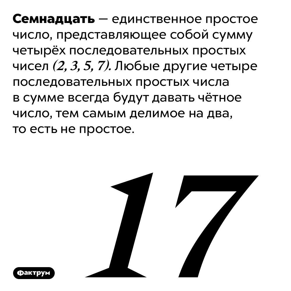 Семнадцать — особенное число. Семнадцать — единственное простое число, представляющее собой сумму четырёх последовательных простых чисел (2, 3, 5, 7). Любые другие четыре последовательных простых числа в сумме всегда будут давать чётное число, тем самым делимое на два, то есть не простое.
