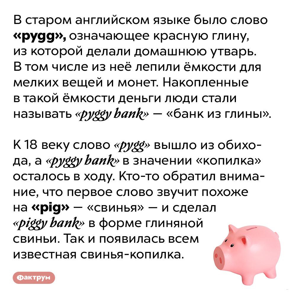 Почему копилка — именно свинья?. В старом английском языке было слово «pygg», означающее красную глину, из которой делали домашнюю утварь. В том числе из неё лепили ёмкости для мелких вещей и монет. Накопленные в такой ёмкости деньги люди стали называть «pyggy bank» — «банк из глины».  К 18 веку слово «pygg» вышло из обихода, а «pyggy bank» в значении «копилка» осталось в ходу. Кто-то обратил внимание, что первое слово звучит похоже на «pig» — «свинья» — и сделал «пигги банк» в форме глиняной свиньи. Так и появилась всем известная свинья-копилка.