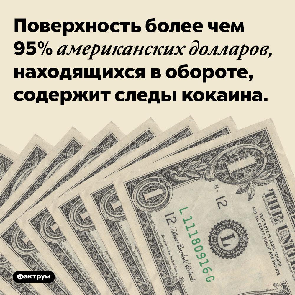 Доллары содержат кокаин. Поверхность более чем 95% американских долларов, находящихся в обороте, содержит следы кокаина.